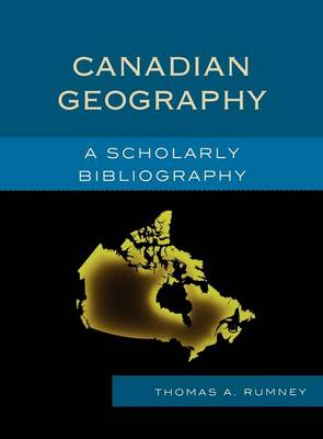 Canadian Geography A Scholarly Bibliography by Thomas A. Rumney