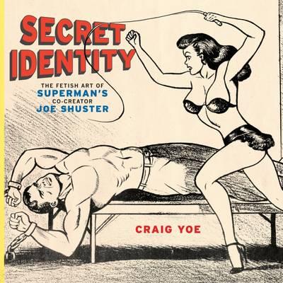 Secret Identity: Fetish Art of Superman's Co-creator Joe Shuster by Craig Yoe