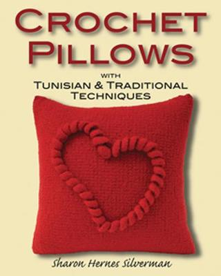 Crochet Pillows with Tunisian & Traditional Techniques by Sharon Hernes Silverman