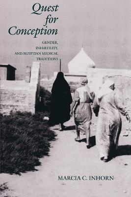 Quest for Conception Gender, Infertility and Egyptian Medical Traditions by Marcia C. Inhorn