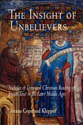 The Insight of Unbelievers Nicholas of Lyra and Christian Reading of Jewish Text in the Later Middle Ages by Deeana Copeland Klepper