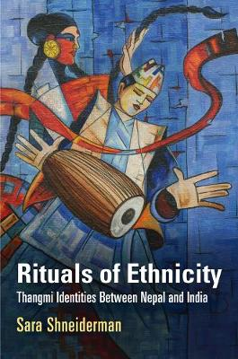 Rituals of Ethnicity Thangmi Identities Between Nepal and India by Sara Shneiderman