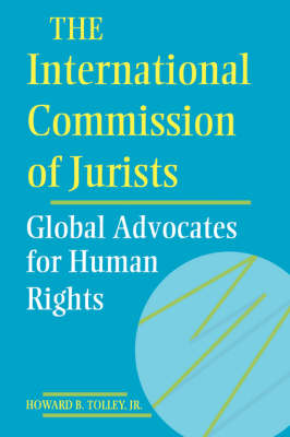 The International Commission of Jurists Global Advocates for Human Rights by Howard B., Jr Tolley