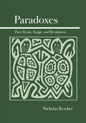 Paradoxes Their Roots, Range, and Resolution by Nicholas Rescher