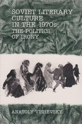 Soviet Literary Culture in the 1970's The Politics of Irony by Anatoly Vishevsky