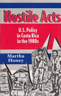 Hostile Acts US Policy in Costa Rica in the 1980's by Martha Honey