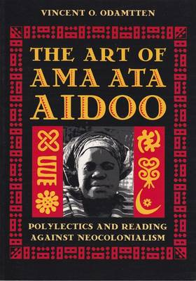 The Art of Ama Ata Aidoo Polylectics and Reading Against Neocolonialism by Vincent O. Odamtten