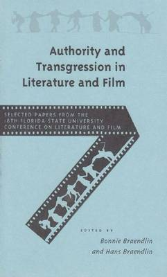 Authority and Transgression in Literature and Film Selected Papers from the Eighteenth Annual Florida State University Conference on Literature and Film by Bonnie Braendlin
