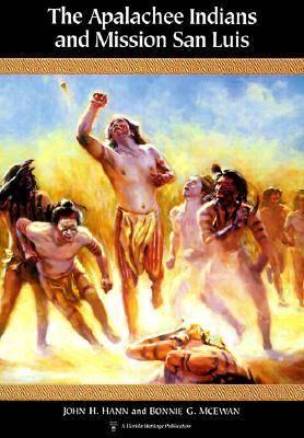 The Apalachee Indians and Mission San Luis by John H. Hann, Bonnie G. McEwan, Jerald T. Milanich