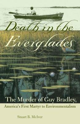 Death in the Everglades The Murder of Guy Bradley, America's First Martyr to Environmentalism by