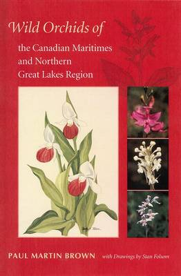 Wild Orchids of the Canadian Maritimes and Northern Great Lakes Region by Paul Martin Brown