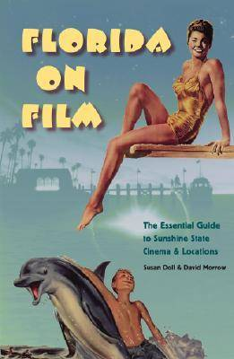 Florida on Film The Essential Guide to Sunshine State Cinema and Locations by Susan Doll, David Morrow