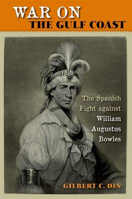 War on the Gulf Coast The Spanish Fight against William Augustus Bowles by Gilbert C. Din