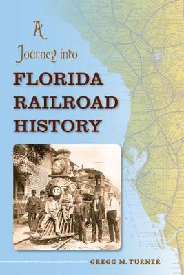 A Journey into Florida Railroad History by Gregg M. Turner