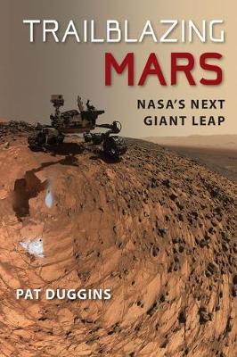 Trailblazing Mars NASA's Next Giant Leap by Pat Duggins