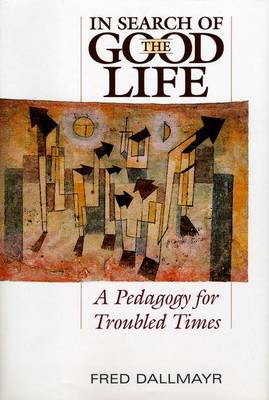 In Search of the Good Life A Pedagogy for Troubled Times by Fred R. Dallmayr