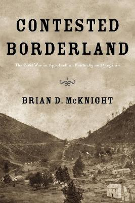 Contested Borderland The Civil War in Appalachian Kentucky and Virginia by Brian D. McKnight