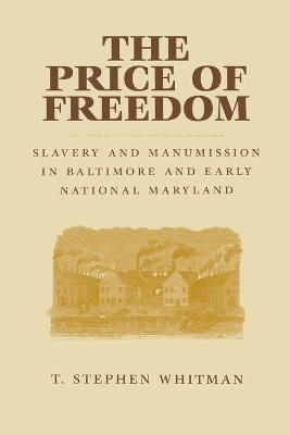 The Price of Freedom Slavery and Manumission in Baltimore and Early National Maryland by T. Stephen Whitman