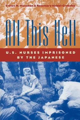 All This Hell U.S. Nurses Imprisoned by the Japanese by Evelyn M. Monahan, Rosemary Neidel-Greenlee