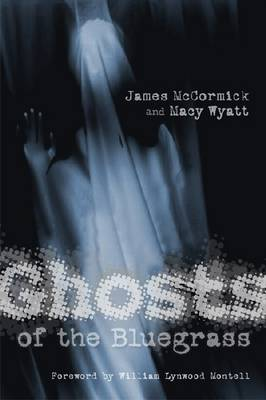 Ghosts of the Bluegrass by James McCormick, Macy Wyatt, William Lynwood Montell