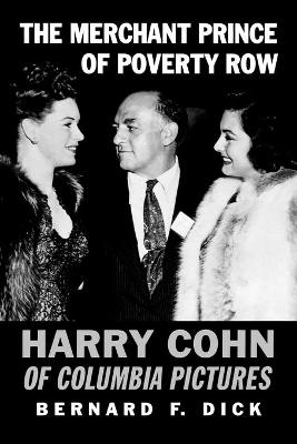 The Merchant Prince of Poverty Row Harry Cohn of Columbia Pictures by Bernard F. Dick