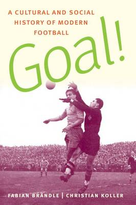 Goal! A Cultural and Social History of Modern Football by Fabian Brondle, Christian Koller
