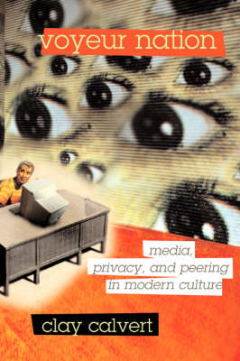 Voyeur Nation Media, Privacy, And Peering In Modern Culture by Clay Calvert