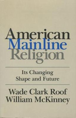 American Mainline Religion Its Changing Shape and Future by Wade Clark Roof, William McKinney