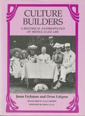 Culture Builders A Historical Anthropology of Middle Class Life by Jonas Frykman, Orvar Lofgren