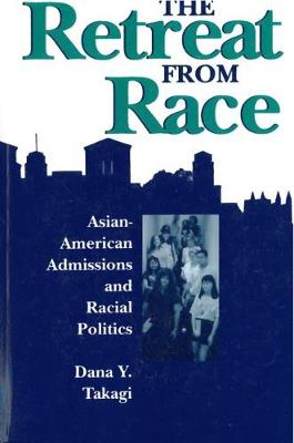 The Retreat from Race Asian-American Admissions and Racial Politics by Dana Y Takagi