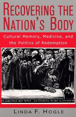 Recovering the Nation's Body Cultural Memory, Medicine and the Politics of Redemption by Linda F. Hogle