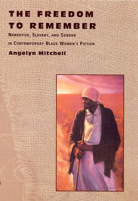 The Freedom to Remember Narrative, Slavery and Gender in Contemporary Black Women's Fiction by Angelyn Mitchell