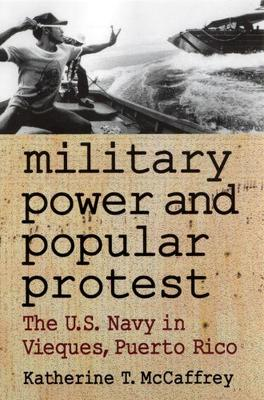 Military Power and Popular Protest The U.S.Navy in Vieques, Puerto Rico by Katherine T. McCaffrey