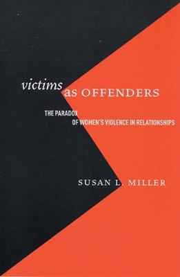 Victims as Offenders The Paradox of Women's Violence in Relationships by Susan L. Miller