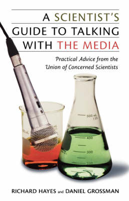 A Scientist's Guide to Talking with the Media Practical Advice from the Union of Concerned Scientists by Richard Hayes, Daniel Grossman