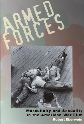 Armed Forces Masculinity and Sexuality in the American War Film by Robert Eberwein