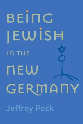 Being Jewish in the New Germany by Jeffrey M. Peck