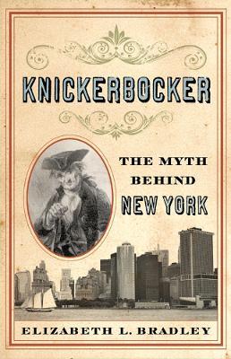 Knickerbocker The Myth behind New York by Elizabeth L. Bradley