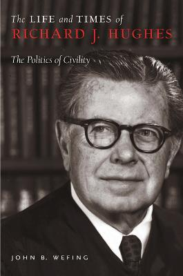 The Life and Times of Richard J. Hughes The Politics of Civility by John B. Wefing
