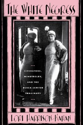 The white negress Literature, minstrelry and the Black-Jewish imaginary by Lori Harrison-Kahan