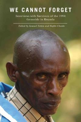 We Cannot Forget Interviews with Survivors of the 1994 Genocide in Rwanda by Samuel Totten