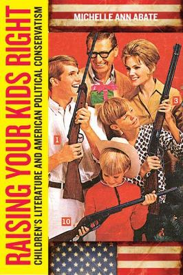 Raising Your Kids Right Children's Literature and American Political Conservatism by Michelle Ann Abate