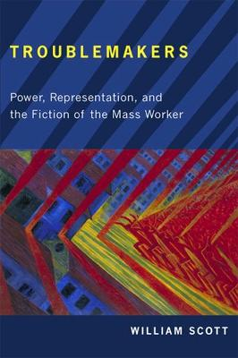 Troublemakers Power, Representation, and the Fiction of the Mass Worker by William Scott