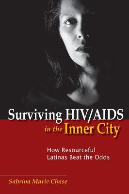 Surviving HIV/AIDS in the Inner City How Resourceful Latinas Beat the Odds by Sabrina Marie Chase
