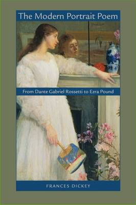 The Modern Portrait Poem From Dante Gabriel Rossetti to Ezra Pound by Frances Dickey