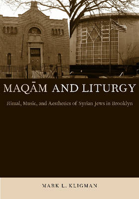 Maqam and Liturgy Ritual, Music, and Aesthetics of Syrian Jews in Brooklyn by Mark L. Kligman