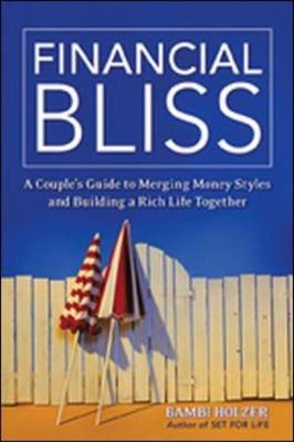 Financial Bliss A Couple's Guide to Merging Money Styles and Building a Rich Life Together by Bambi Holzer