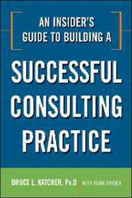 An Insider's Guide to Building a Successful Consulting Practice by Bruce L. Katcher, Adam Snyder
