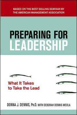 Preparing for Leadership: What It Takes to Take the Lead What It Takes to Take the Lead by Donna J. Dennis, Deborah Dennis Meola