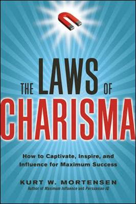 The Laws of Charisma: How to Captivate, Inspire, and Influence for Maximum Success How to Captivate, Inspire, and Influence for Maximum Success by Kurt Mortensen
